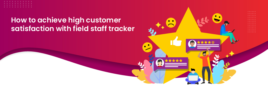 how_to_achieve_high_customer_satisfaction_with_field_staff_tracker